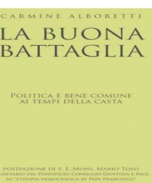 """Arriva in tutte le librerie """"La Buona Battaglia. Politica e bene comune ai tempi della Casta"""" di Carmine Alboretti (Tau editrice)"""